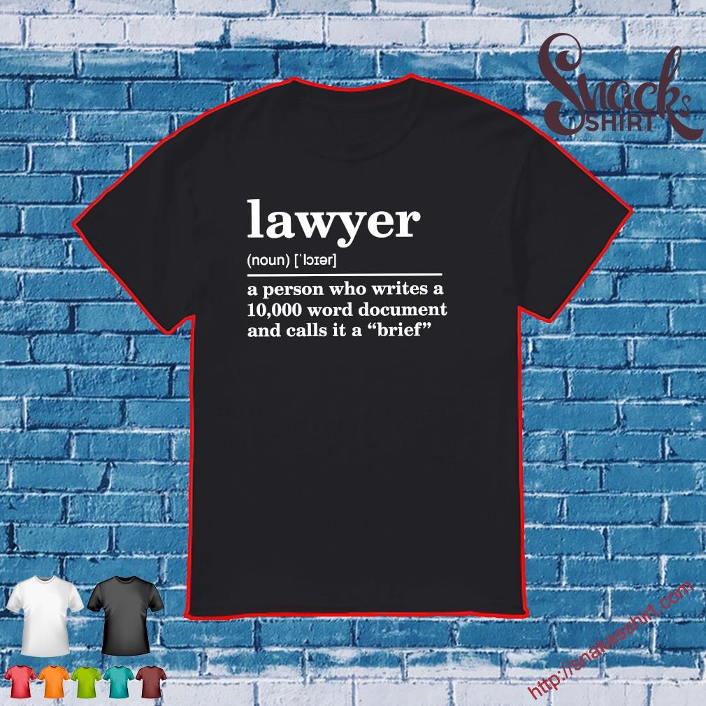 Lawyer noun a person who writes a 10,000 word document and calls it a brief shirt