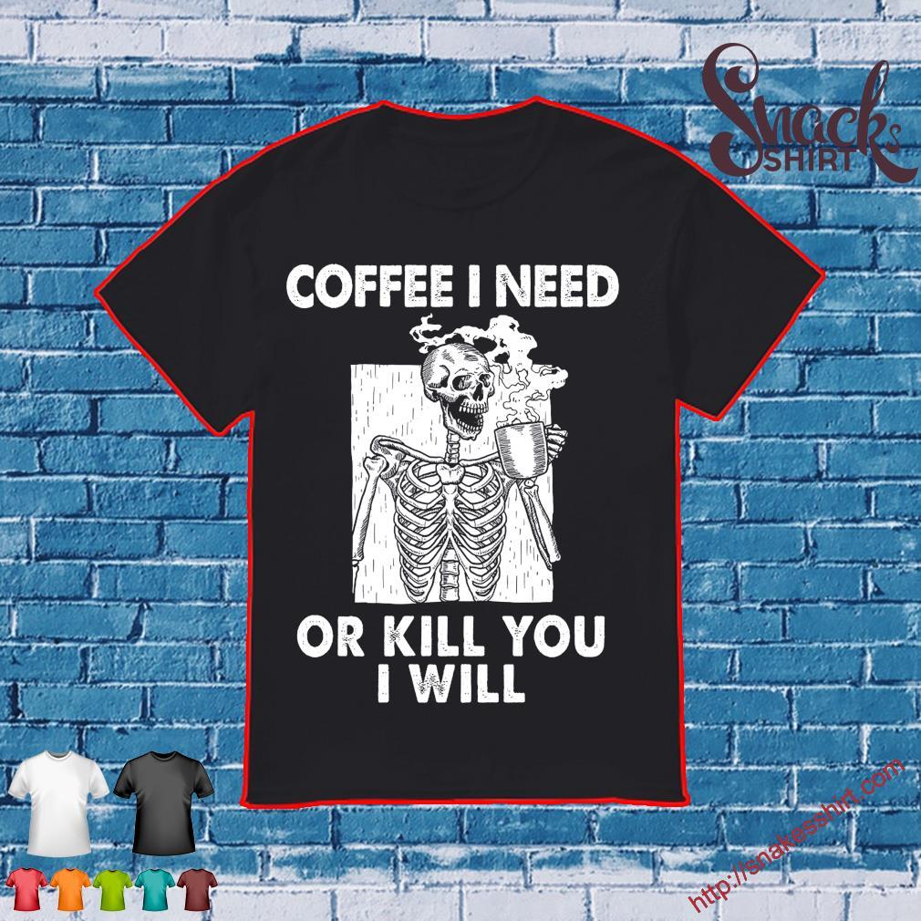 Skeleton Coffee I need or kill You I will shirt