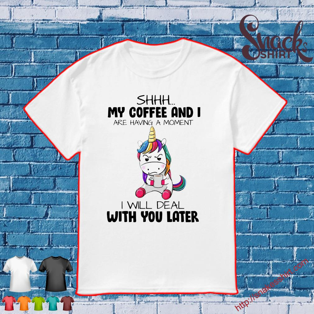 Unicorn shhh my coffee and i are having a moment i will deal with you later shirt