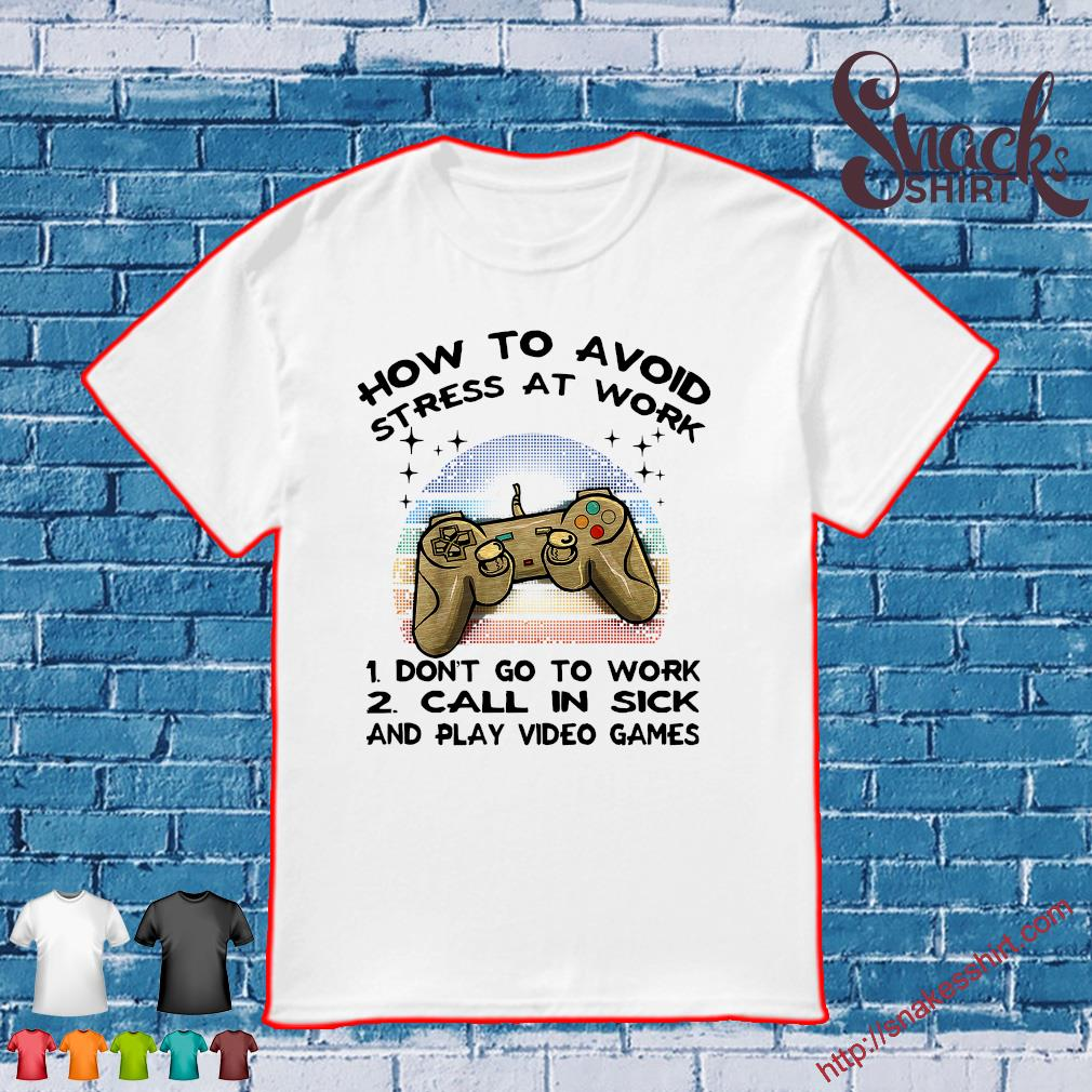 How To Avoid Stress At Work 1 Don't Go To Work 2 Call In Sick And Video Game shirt