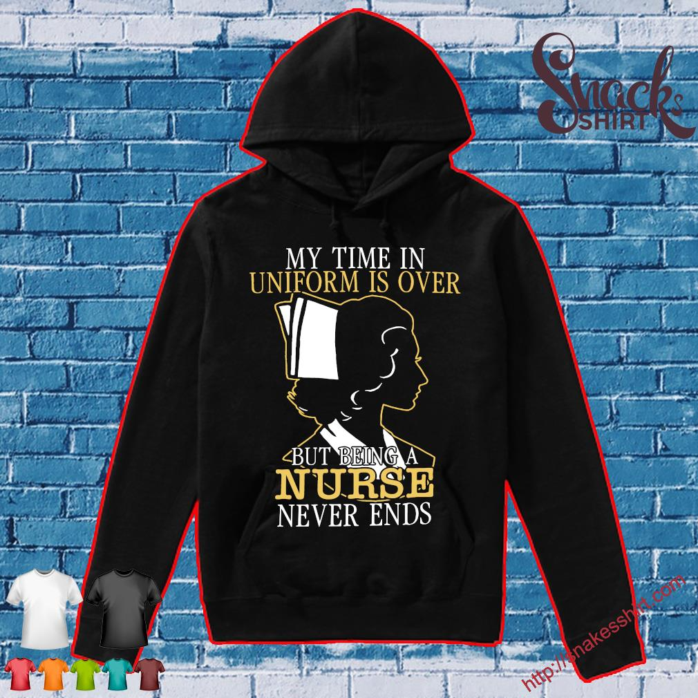 My time in uniform is over but being a nurse never ends Hoodie