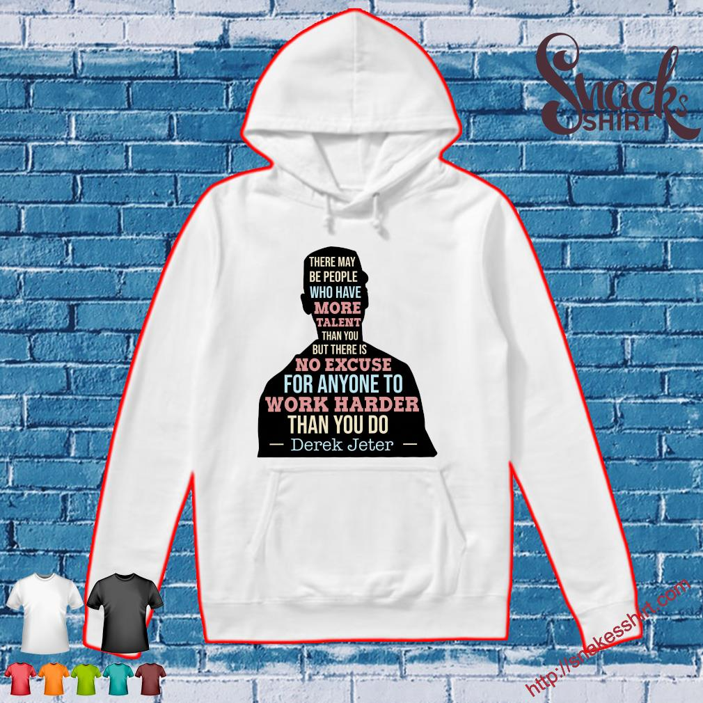 There may be people who have more talent than you but there is no excuse for anyone to work harder than you do Derek Jeter Hoodie