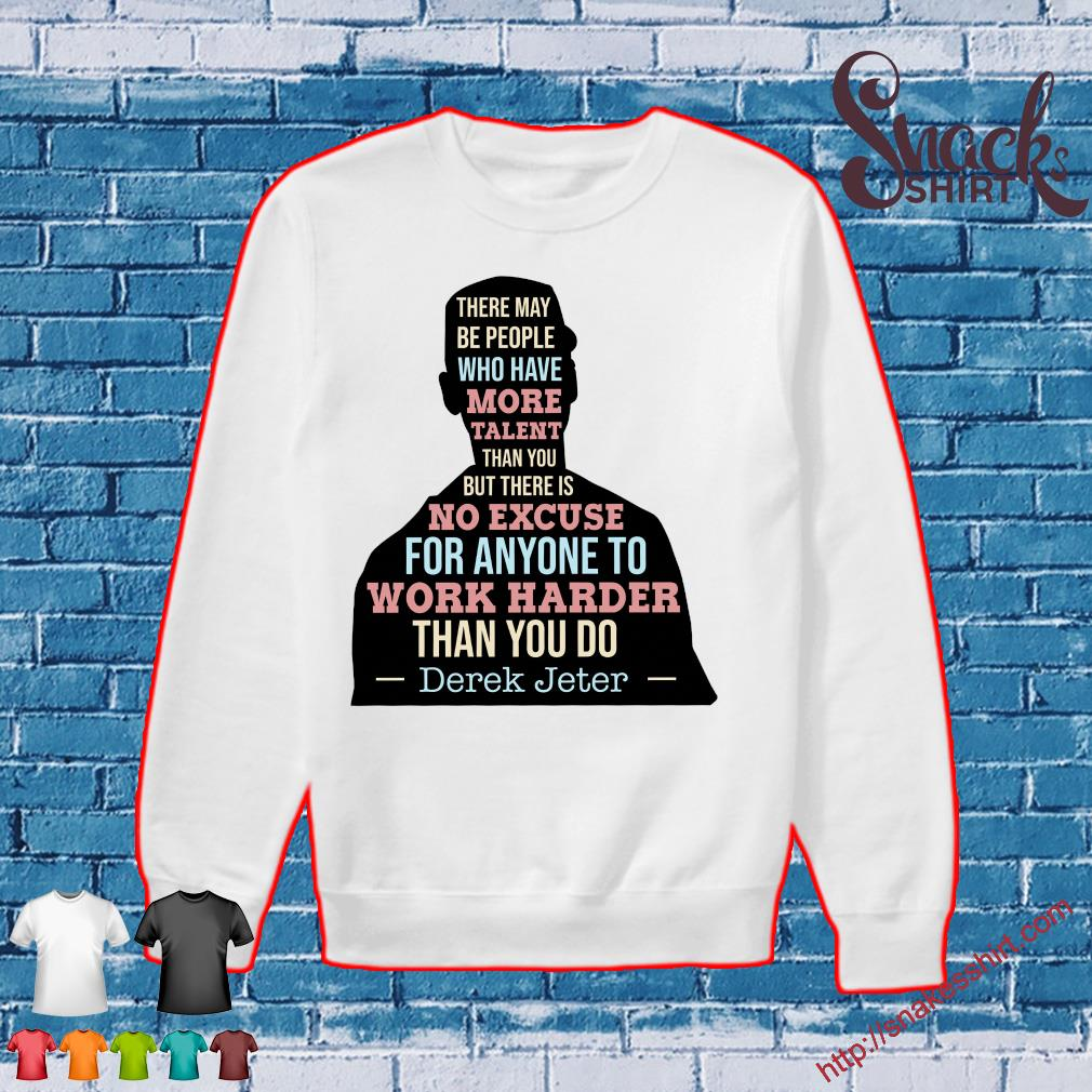 There may be people who have more talent than you but there is no excuse for anyone to work harder than you do Derek Jeter Sweater