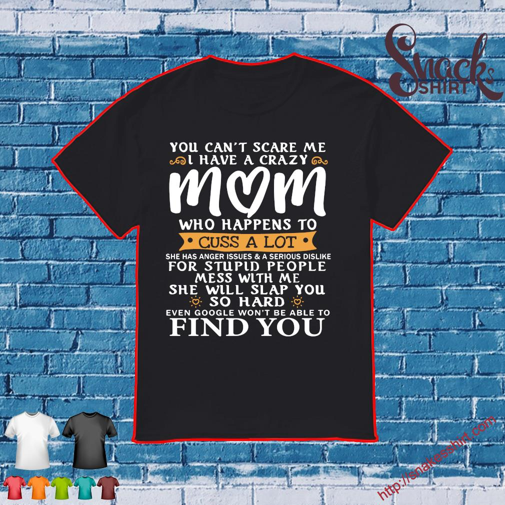 You can't scare me i have a crazy mom who happens to cuss a lot for stupid people mess with me she will slap you so hard find you shirt