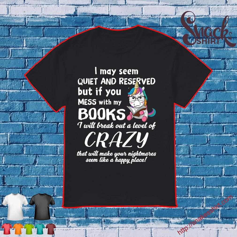 Unicorn I may seem quiet and reserved but it you mess with my books i will break out a level of crazy shirt