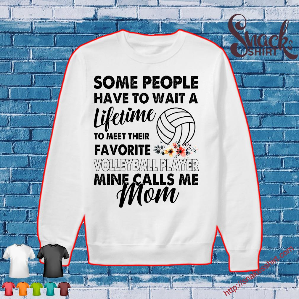 Some people have to want wait a lifetime to meet their favorite volleyball player mine calls me mom Sweater