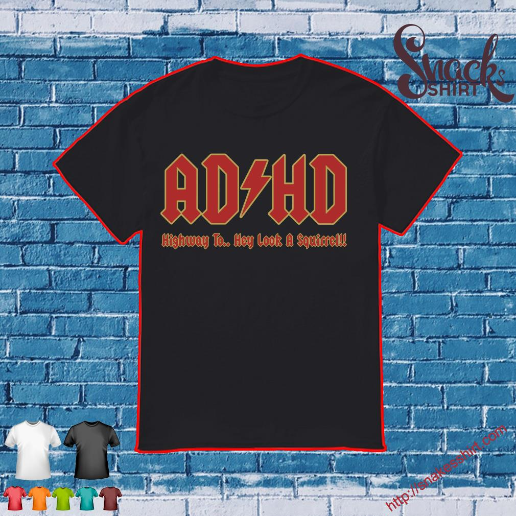 AD HD highway to hey look a squirrel shirt