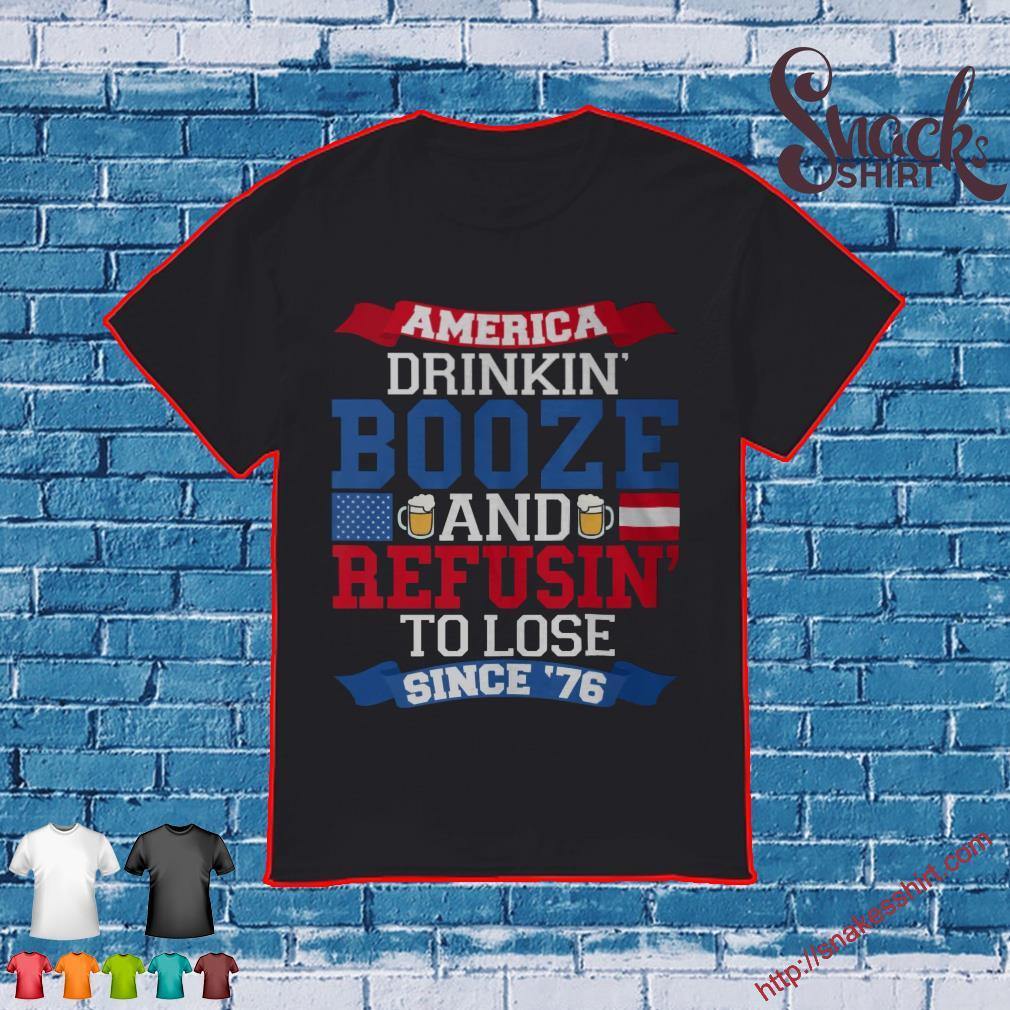 America Drinkin' booze and refusin' to lose since 76 shirt