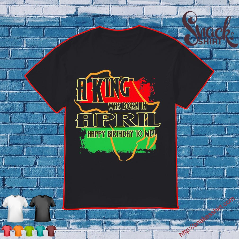 A king was born in April happy birthday to me Pan-African flag shirt