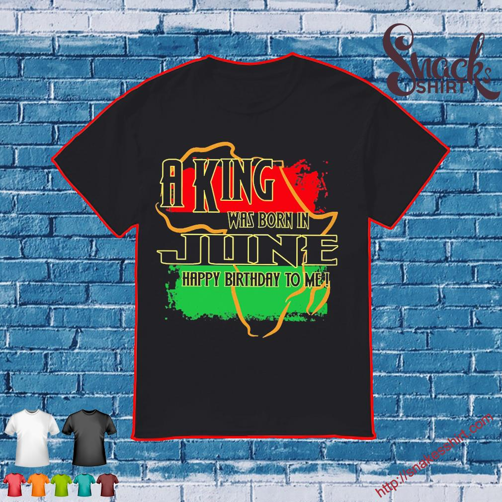 A king was born in June happy birthday to me Pan-African flag shirt