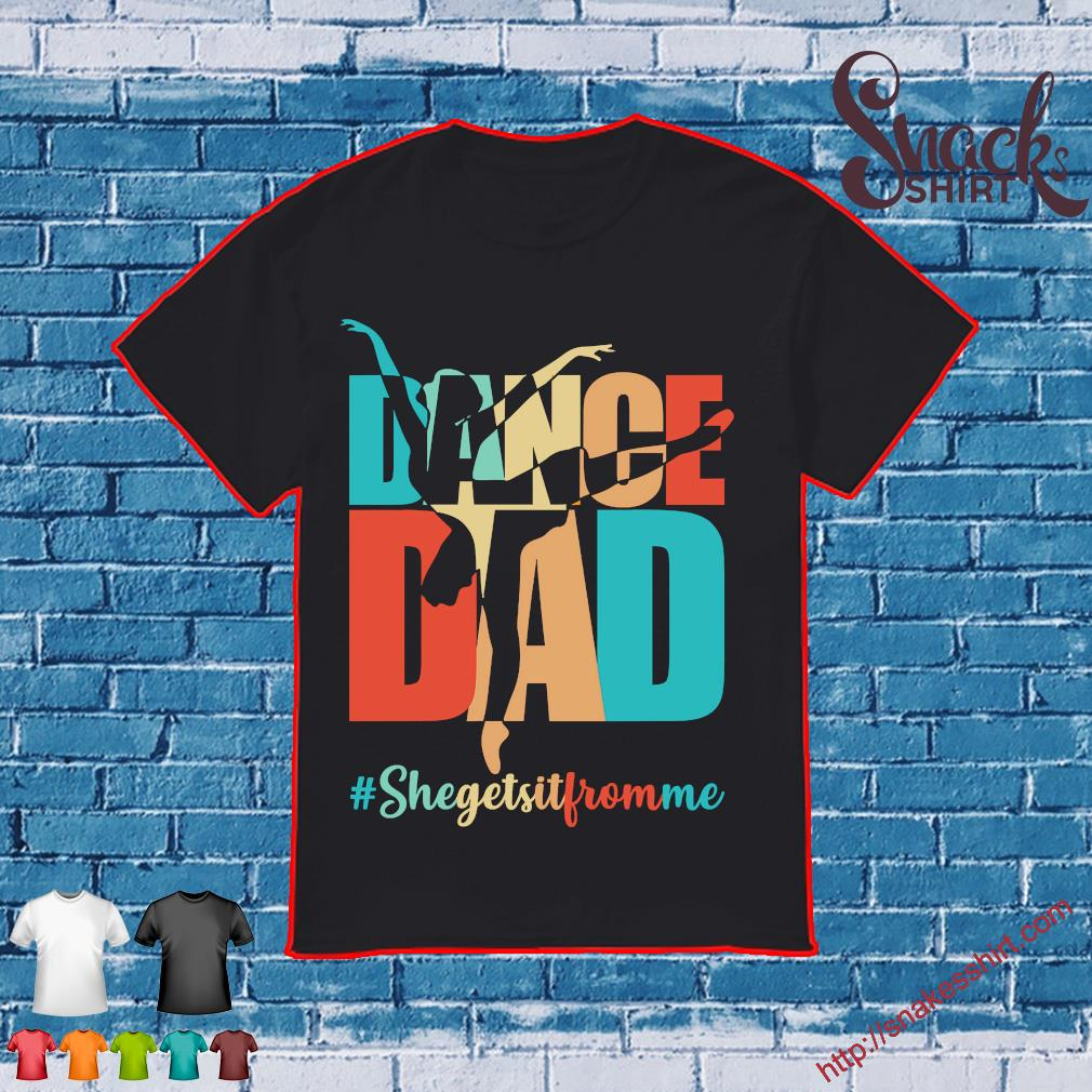 Dance dad #Shegetsitfromme shirt