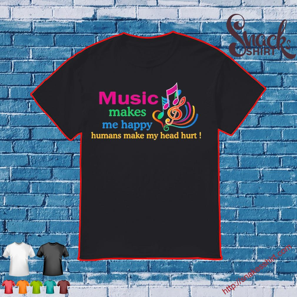 Music makes Me happy Humans make My head hurt shirt