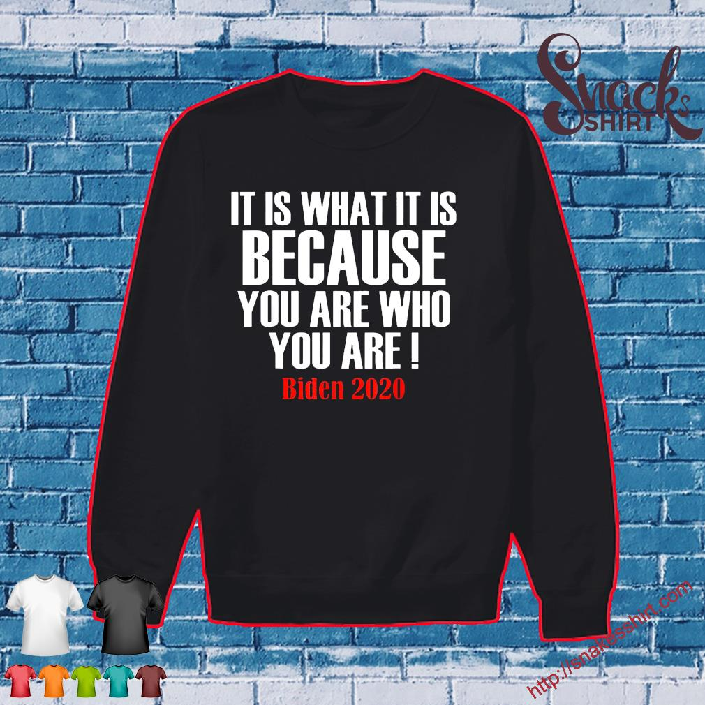It Is What It Is Because You Are Who You Are 2020 Biden Tee Shirt Sweater