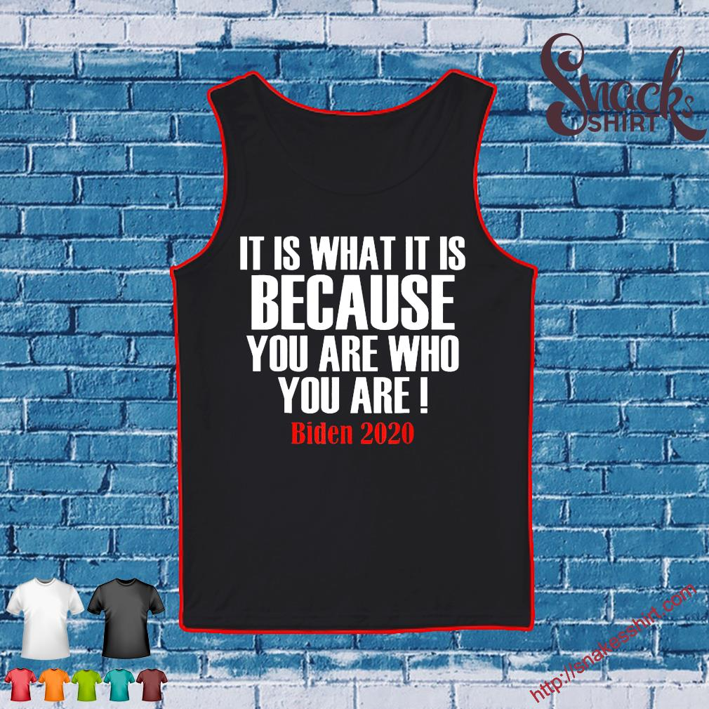 It Is What It Is Because You Are Who You Are 2020 Biden Tee Shirt Tank top