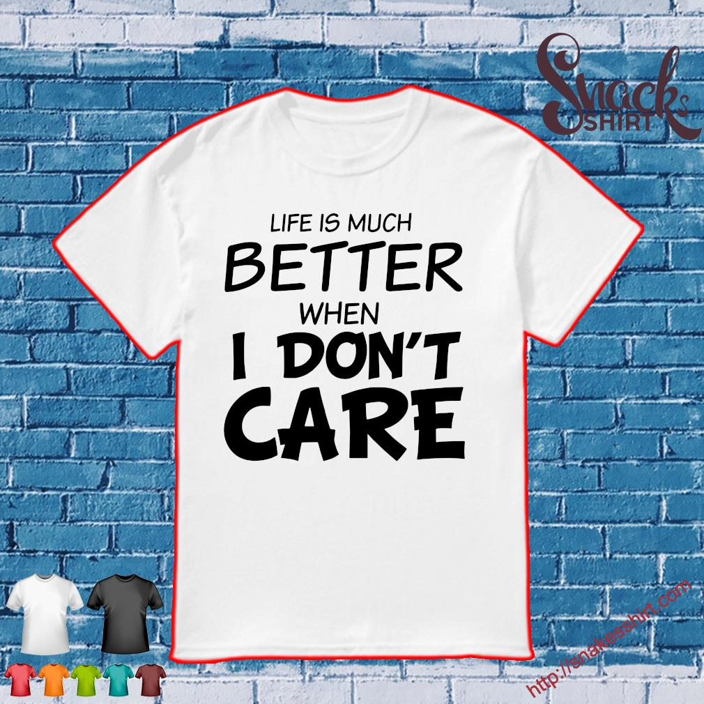 LIFE IS MUCH BETTER WHEN I DON'T CARE SHIRT