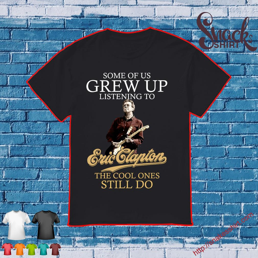 Some of us grew up listening to eric clapton the cool ones still do shirt