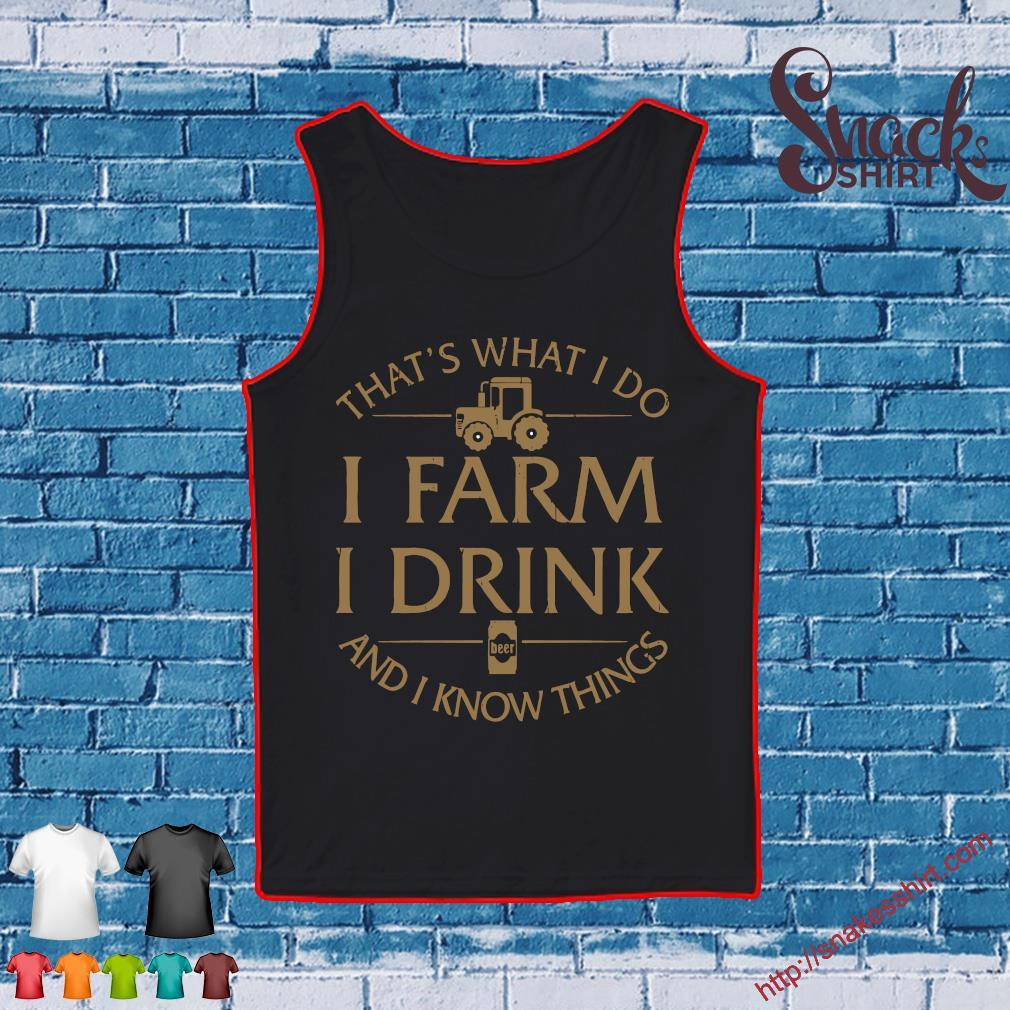 THAT'S WHAT I DO I FARM I DRINK AND I KNOW THINGS SHIRT Tank top