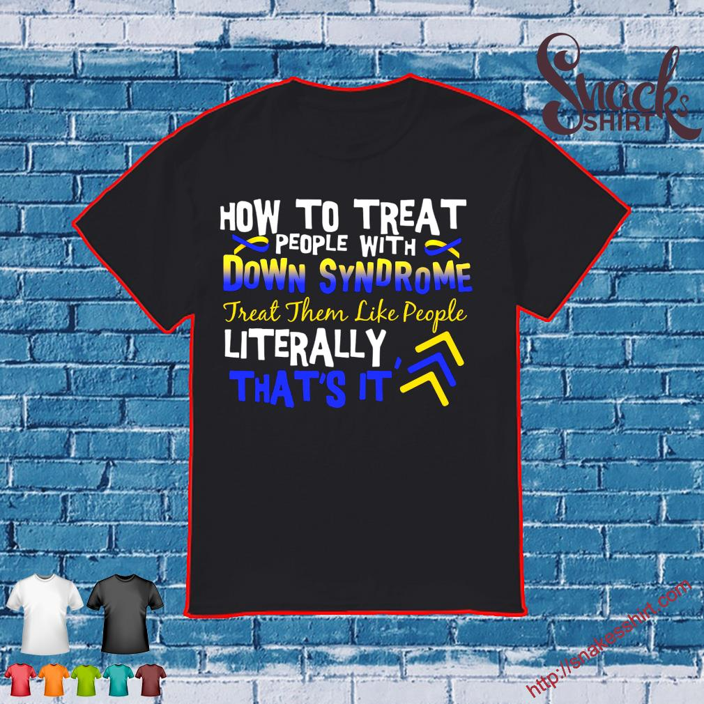 How to treat people with down syndrome real them like people literally that's it shirt