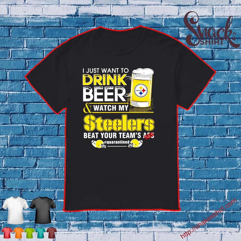 I just want to Drink Beer and watch Steelers beat your team's ass #quarantine shirt