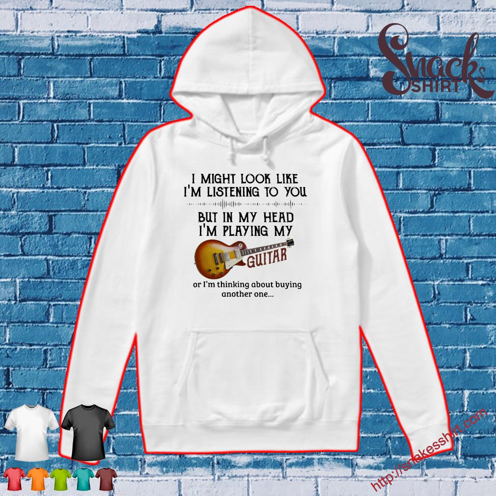 I Might Look Like I'm Listening To You But In My Head I'm Playing My Guitar Shirt Hoodie