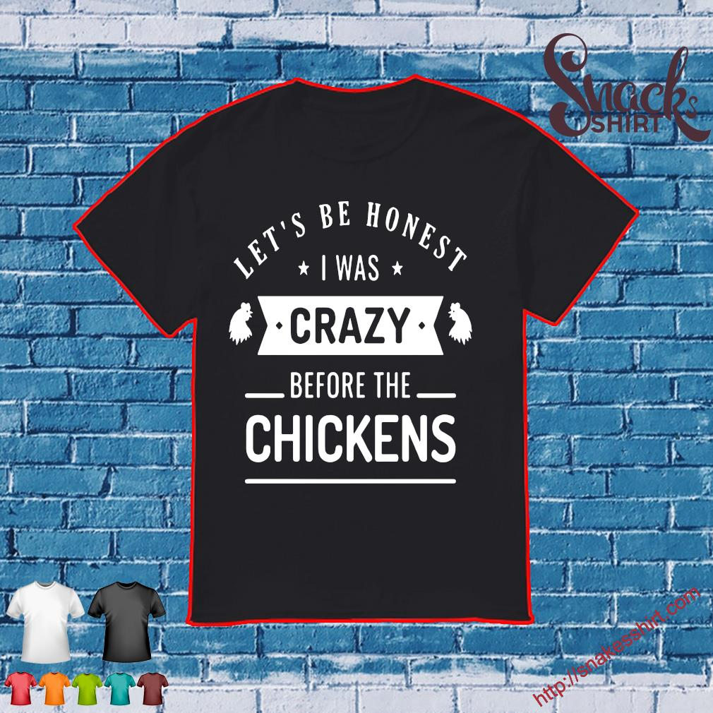 Let's be honest i was crazy before the chickens shirt