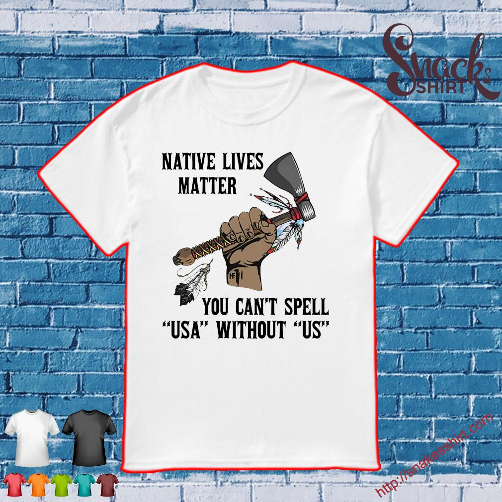 Native lives matter you can't spell usa without us shirt