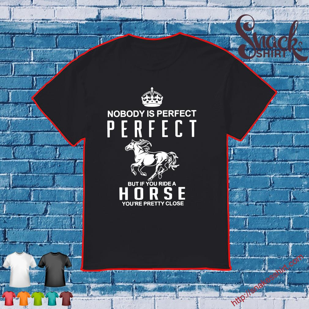 Nobody is perfect perfect but you ride a hóe you're pretty close shirt