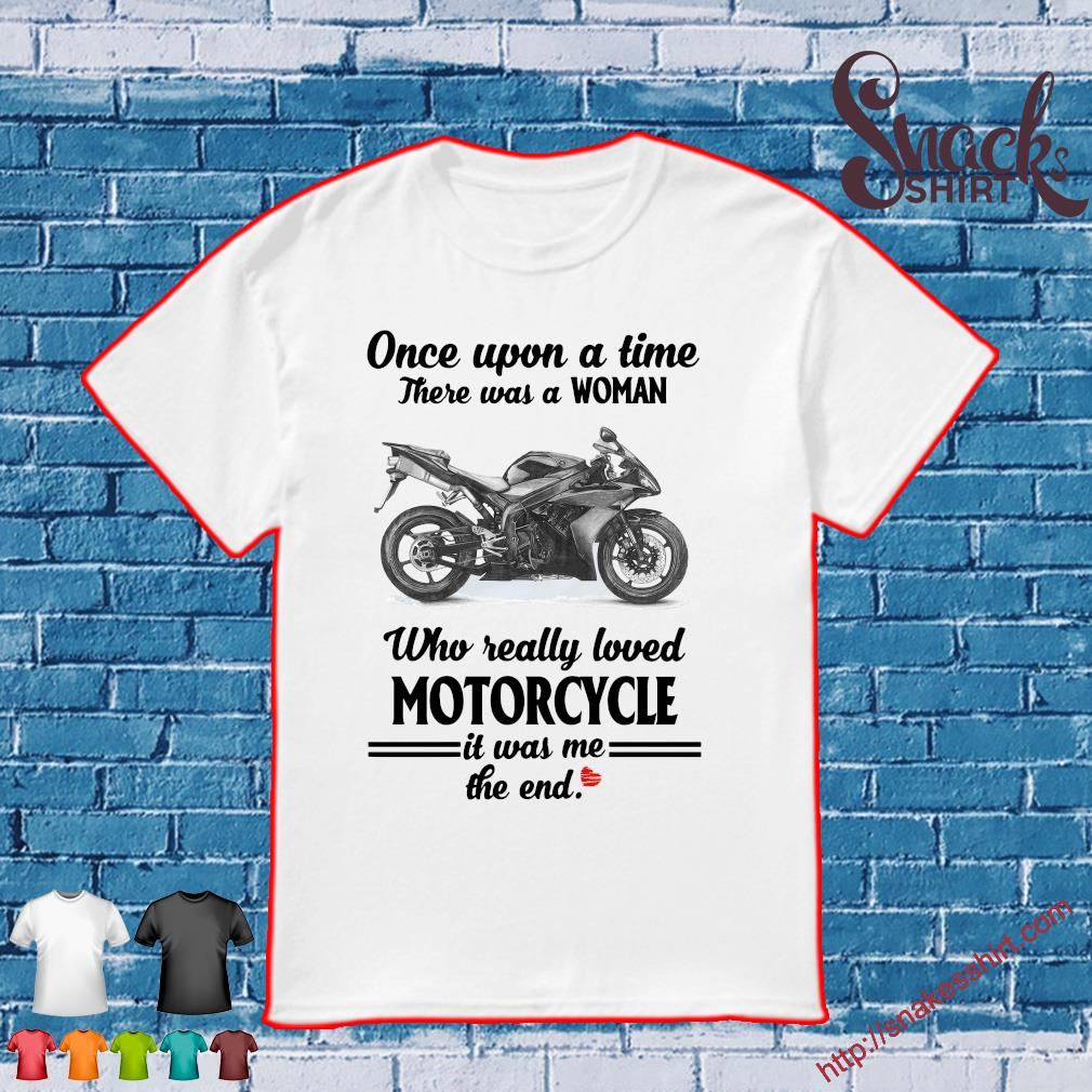 Once upon a time there was a woman who really loved motorcycle it was me the end shirt