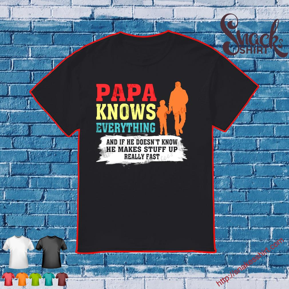 Papa knows everything and if he doesn't know he makes stuff up really fast shirt