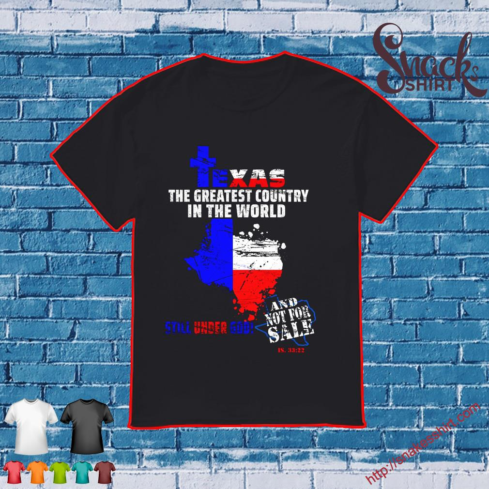 Texas the greatest country in the world still under God and not for sale IS 33 22 shirt