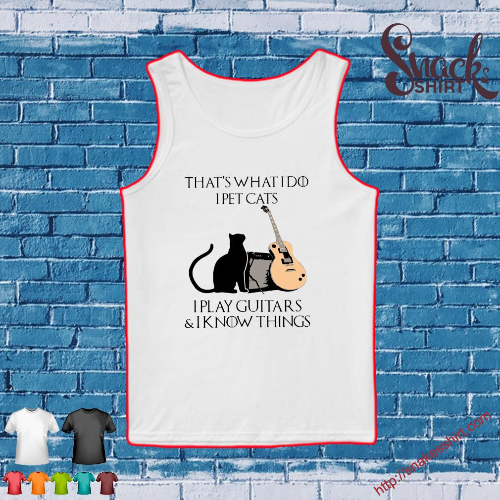 That's what I pet cat's I play guitars & I know things s Tank top