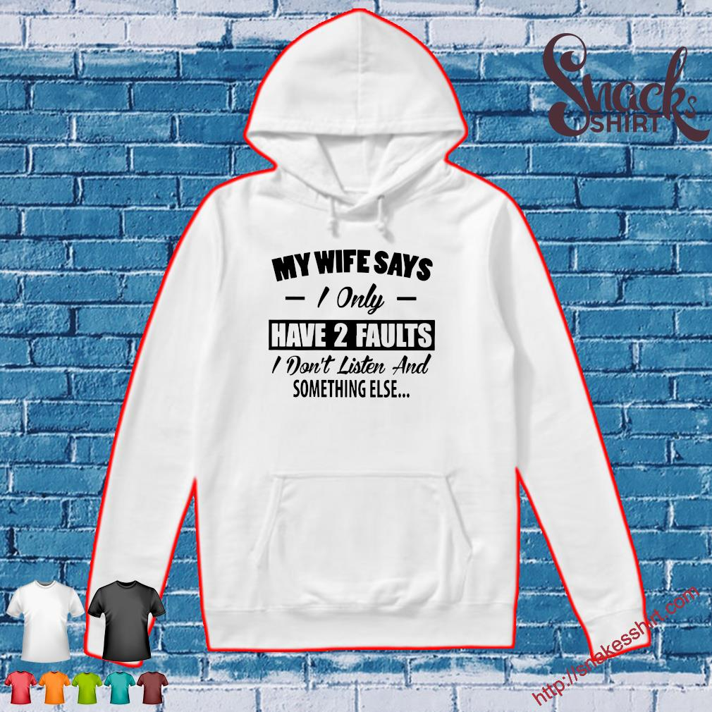 My wife says I only 2 faults I don't lister and something else s Hoodie