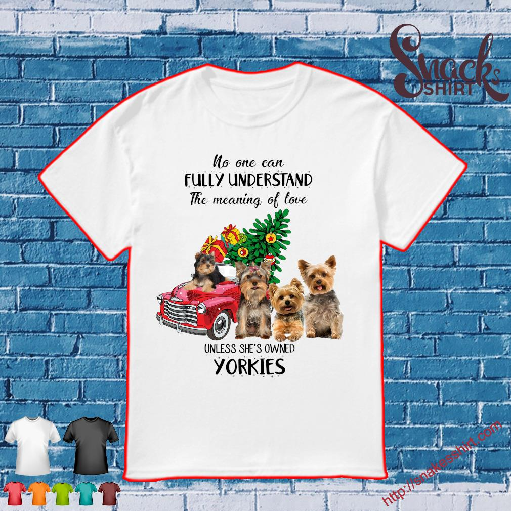 No one can fully understand the meaning of love unless she's owned yorkies christmas shirt