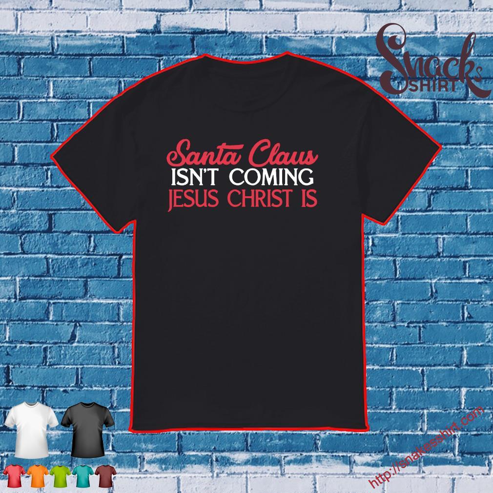 Santa Claus isnt coming Jesus Christ is shirt
