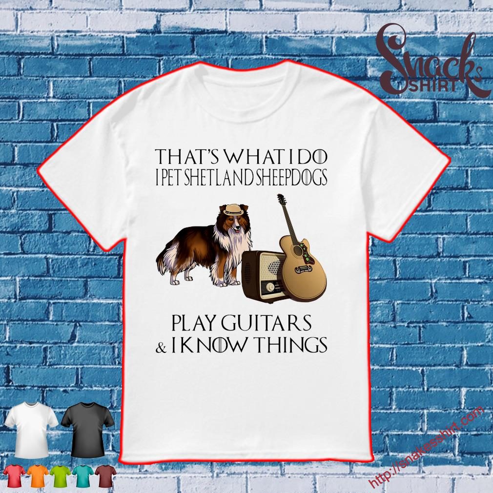 That what i do i pet shetland sheepdogs play guitars & i know things shirt