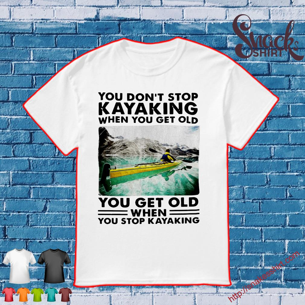 You don't stop kayaking when you get old you get old when you stop kayaking shirt
