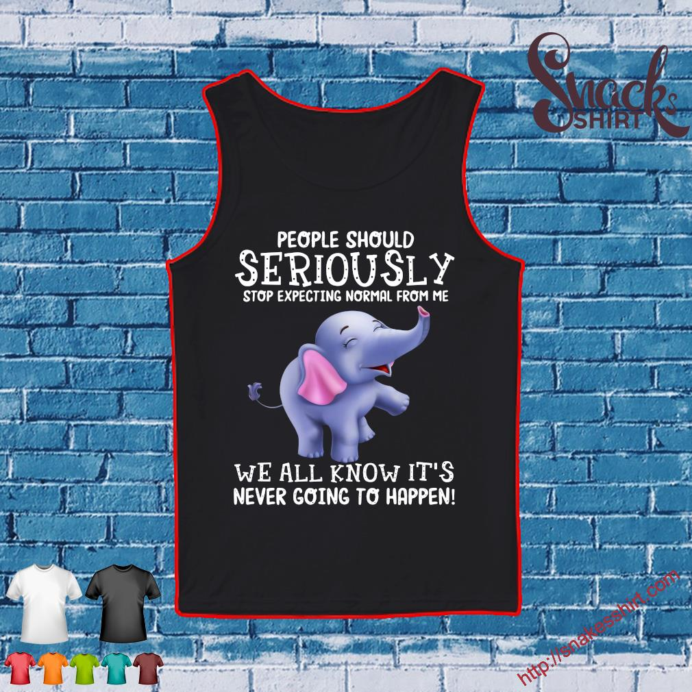 Elephant People should seriously stop expecting normal from me we all know it's never going to happen s Tank top