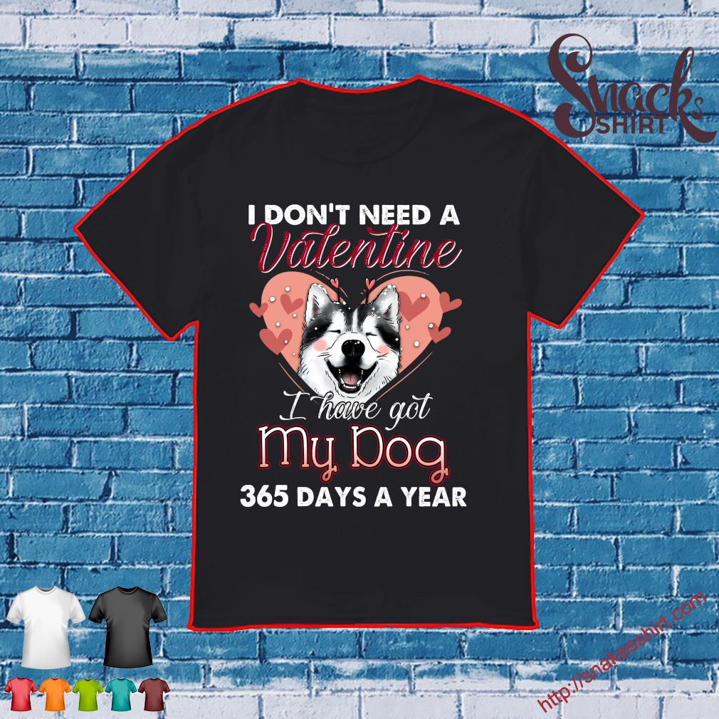 I don't need a valentine i have got my dog 365 days a year shirt