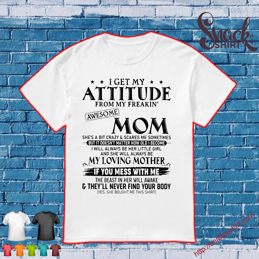 I Get My Attitude From My Freakin Awesome Mom I Will Always Be Her Little Girl If You Mess With Me Shirt