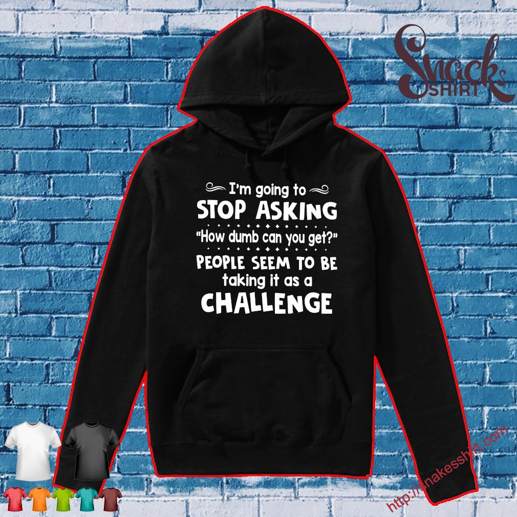 I'm going to stop asking how dumb can you get people seem to be talking it as a challenge s Hoodie