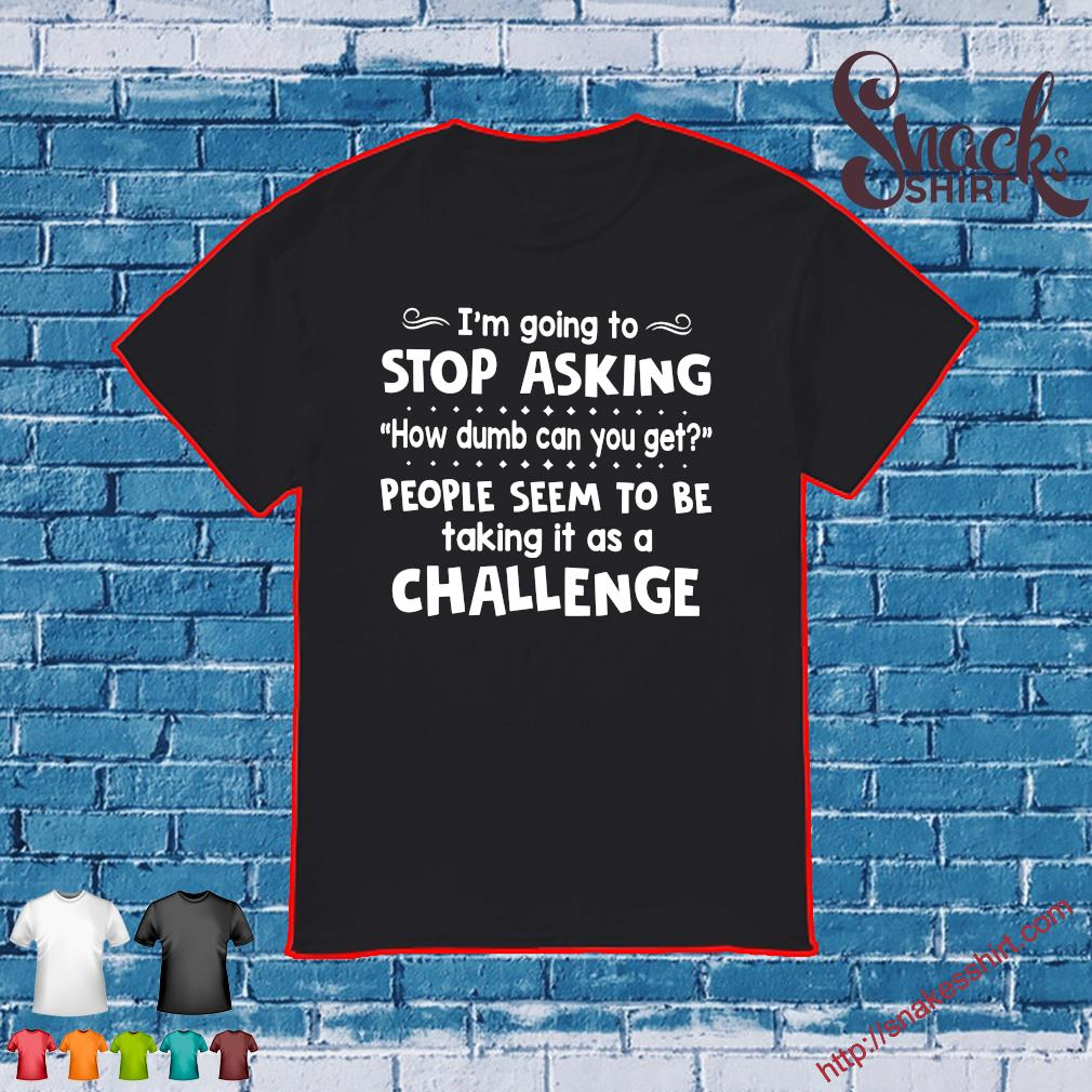 I'm going to stop asking how dumb can you get people seem to be talking it as a challenge shirt