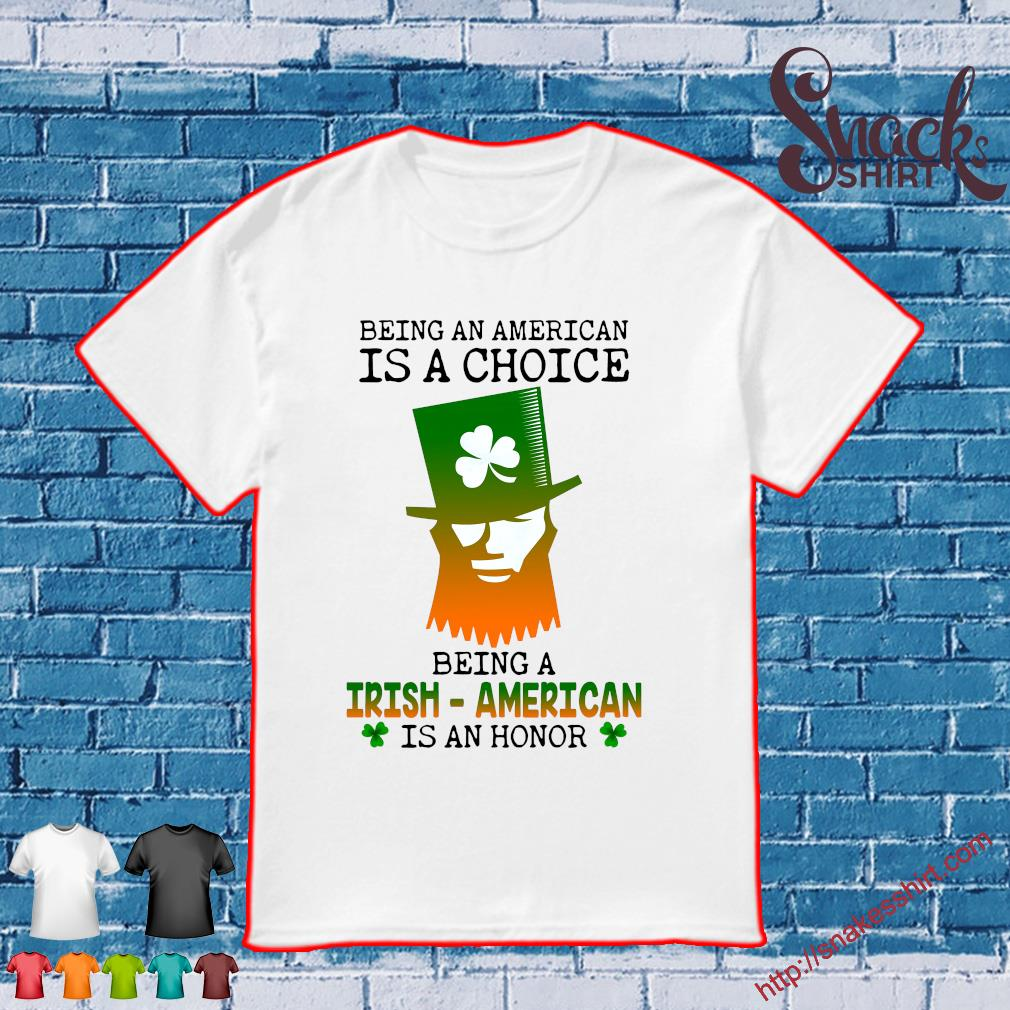 Patrick's Being an American is a choice being a irish American is an honor shirt