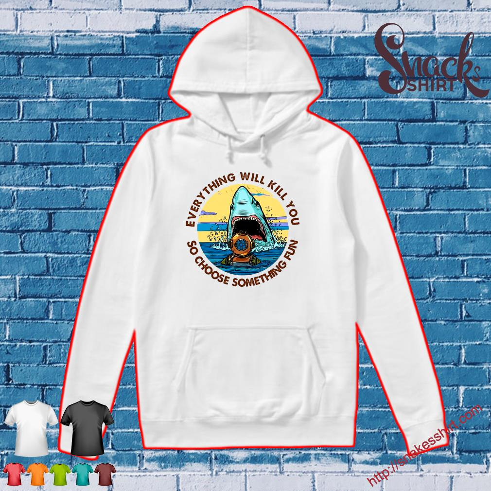 Scuba Diving Shark Everything Will Kill You So Choose Fun s Hoodie