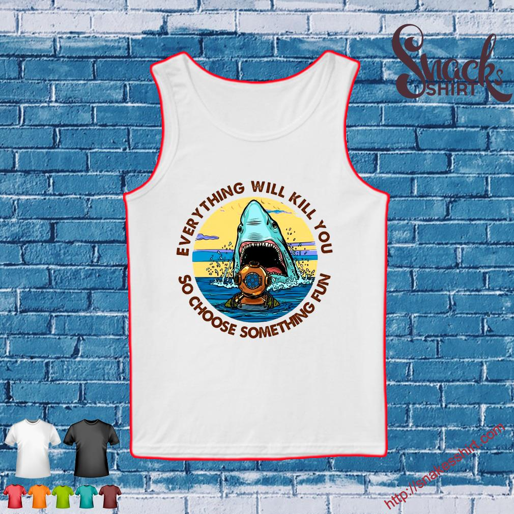 Scuba Diving Shark Everything Will Kill You So Choose Fun s Tank top