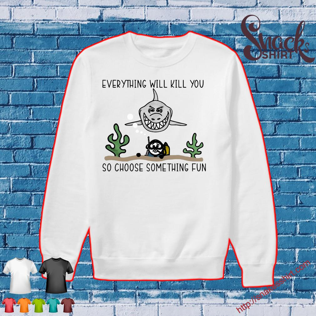 Shark everything will kill you so choose something fun s Sweater